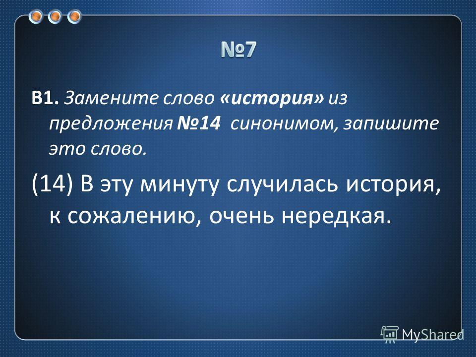 В 1. Замените слово « история » из предложения 14 синонимом, запишите это слово. (14) В эту минуту случилась история, к сожалению, очень нередкая.
