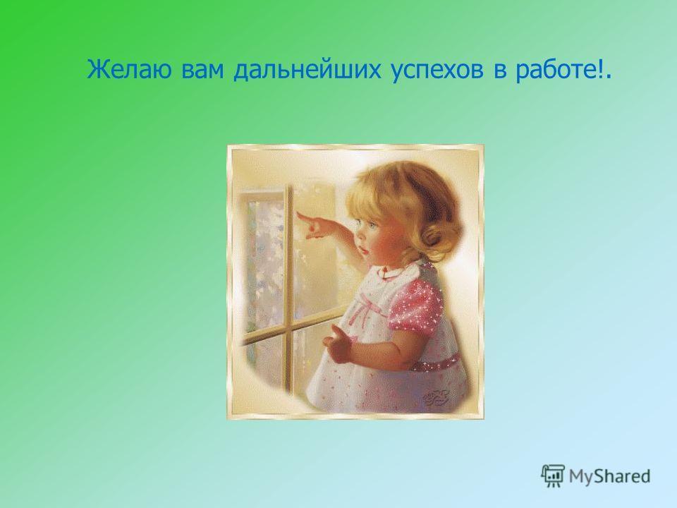 Желаю вам дальнейших успехов в работе!.