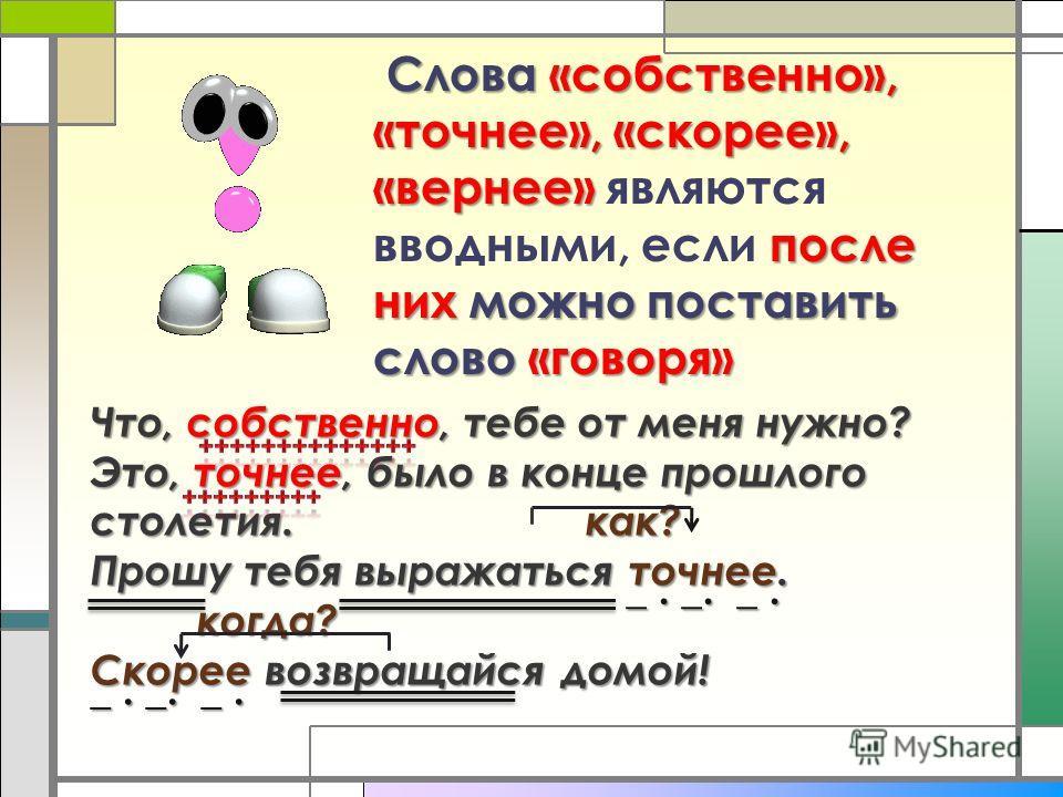 Слова«собственно», «точнее», «скорее», «вернее» после них можно поставить слово «говоря» Слова «собственно», «точнее», «скорее», «вернее» являются вводными, если после них можно поставить слово «говоря» Что, собственно, тебе от меня нужно? Это, точне