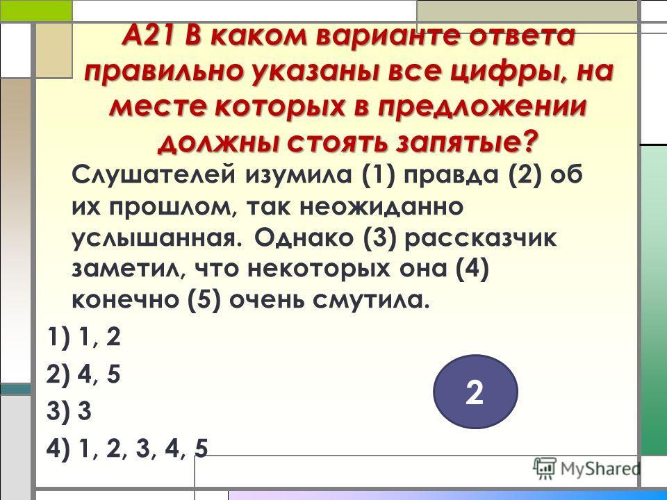 А21 В каком варианте ответа правильно указаны все цифры, на месте которых в предложении должны стоять запятые? Слушателей изумила (1) правда (2) об их прошлом, так неожиданно услышанная. Однако (3) рассказчик заметил, что некоторых она (4) конечно (5