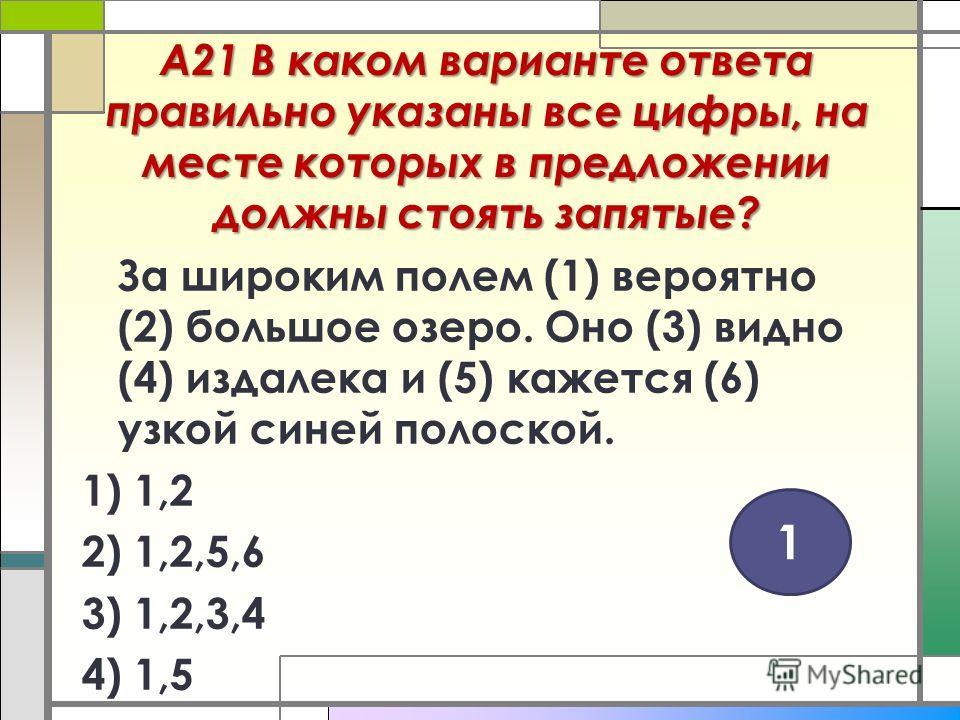 А21 В каком варианте ответа правильно указаны все цифры, на месте которых в предложении должны стоять запятые? За широким полем (1) вероятно (2) большое озеро. Оно (3) видно (4) издалека и (5) кажется (6) узкой синей полоской. 1) 1,2 2) 1,2,5,6 3) 1,