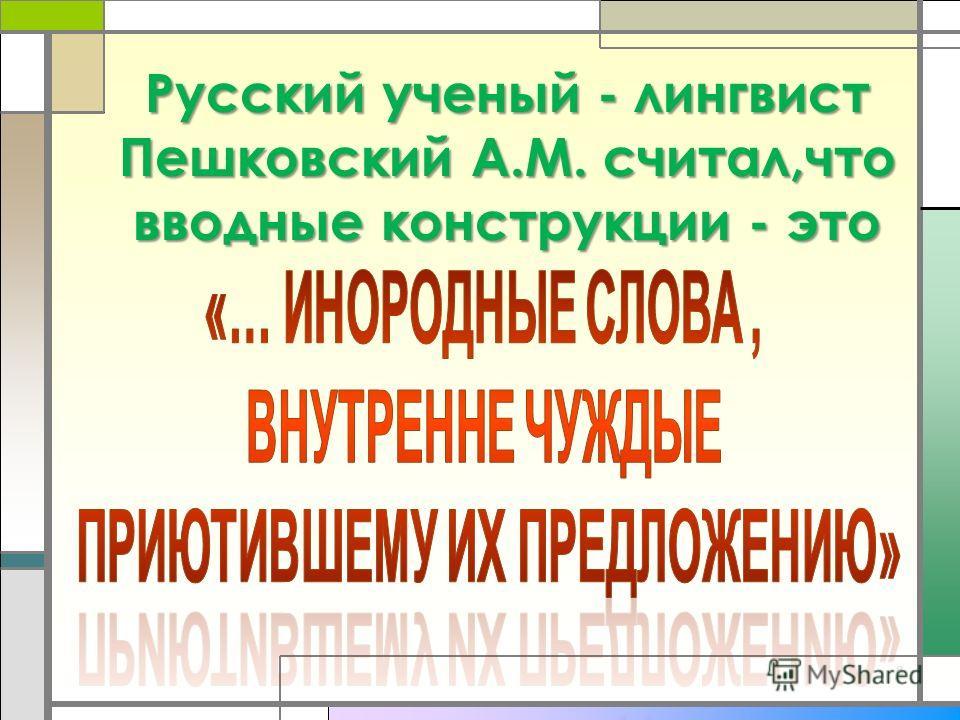 8 Русский ученый - лингвист Пешковский А.М. считал,что вводные конструкции - это