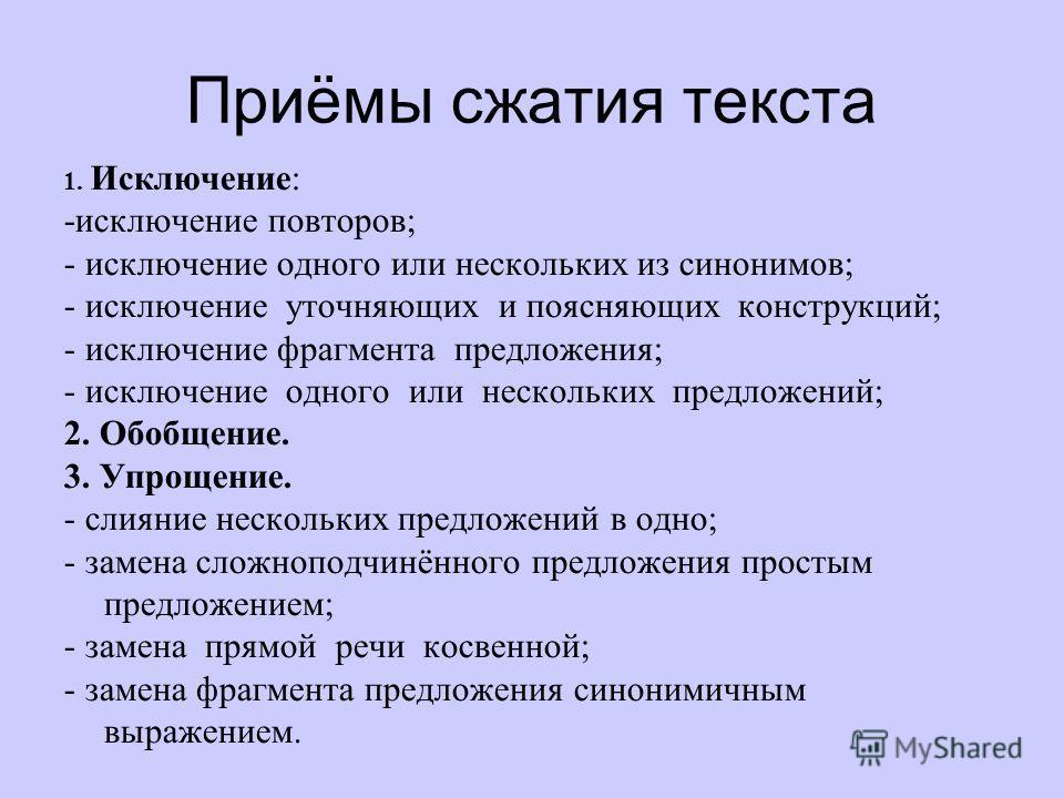 Приёмы сжатия текста 1. Исключение: -исключение повторов; - исключение одного или нескольких из синонимов; - исключение уточняющих и поясняющих конструкций; - исключение фрагмента предложения; - исключение одного или нескольких предложений; 2. Обобще