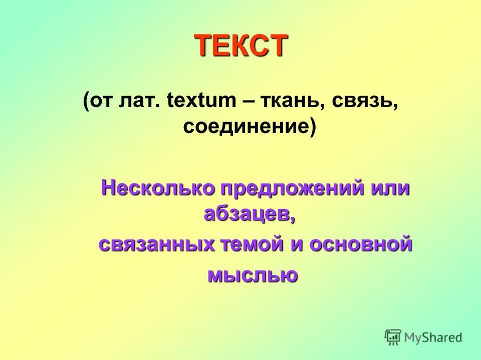 ТЕКСТ (от лат. textum – ткань, связь, соединение) Несколько предложений или абзацев, связанных темой и основной связанных темой и основной мыслью мыслью