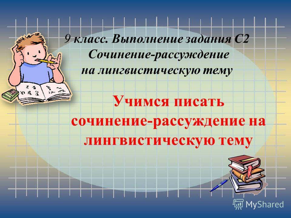 Учимся писать сочинение-рассуждение на лингвистическую тему 9 класс. Выполнение задания С2 Сочинение-рассуждение на лингвистическую тему