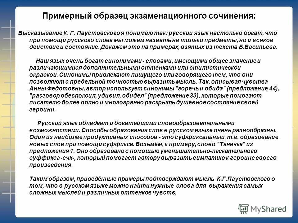 Примерный образец экзаменационного сочинения: Высказывание К. Г. Паустовского я понимаю так: русский язык настолько богат, что при помощи русского слова мы можем назвать не только предметы, но и всякое действие и состояние. Докажем это на примерах, в