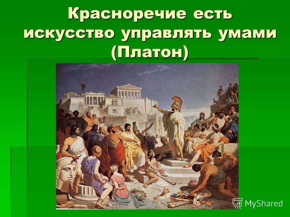 Красноречие есть искусство управлять умами (Платон)