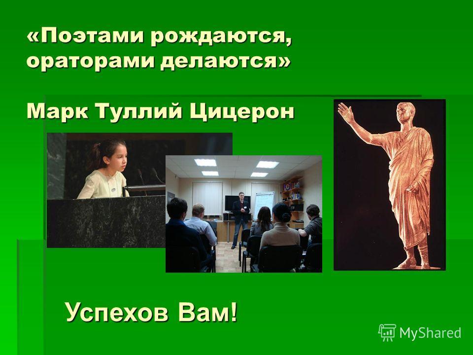 «Поэтами рождаются, ораторами делаются» Марк Туллий Цицерон Успехов Вам!