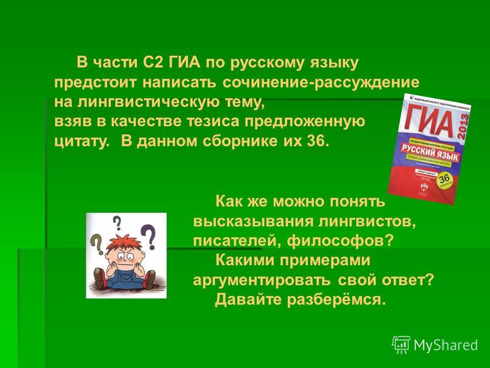 В части С2 ГИА по русскому языку предстоит написать сочинение-рассуждение на лингвистическую тему, взяв в качестве тезиса предложенную цитату. В данном сборнике их 36. Как же можно понять высказывания лингвистов, писателей, философов? Какими примерам