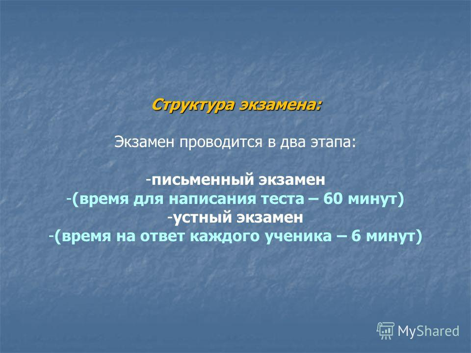 Структура экзамена: Экзамен проводится в два этапа: -письменный экзамен -(время для написания теста – 60 минут) -устный экзамен -(время на ответ каждого ученика – 6 минут)