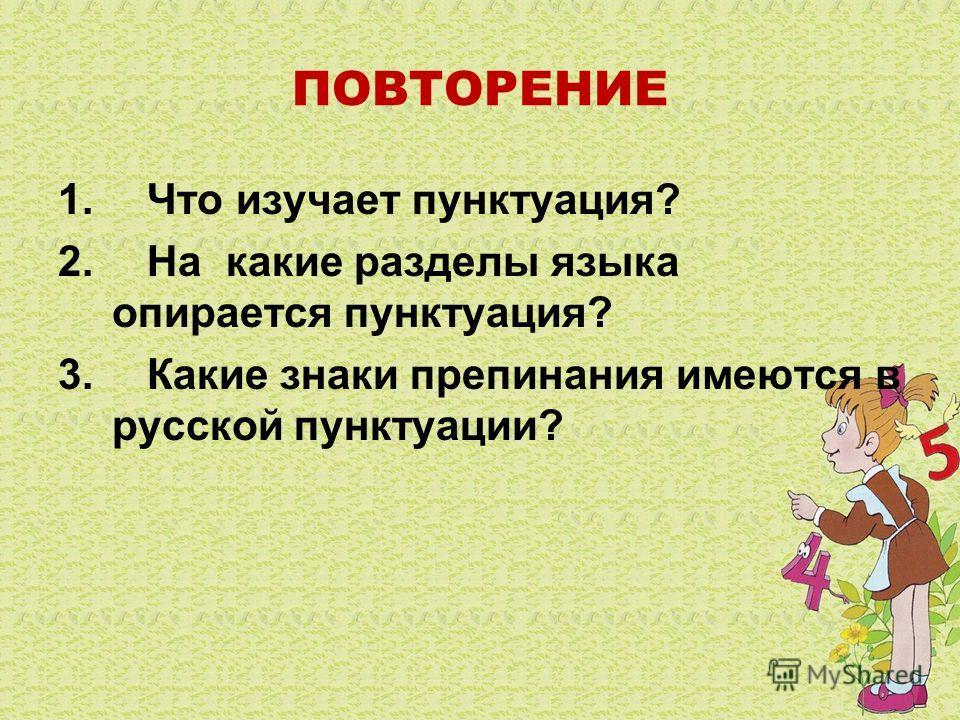 ПОВТОРЕНИЕ 1. Что изучает пунктуация? 2. На какие разделы языка опирается пунктуация? 3. Какие знаки препинания имеются в русской пунктуации?