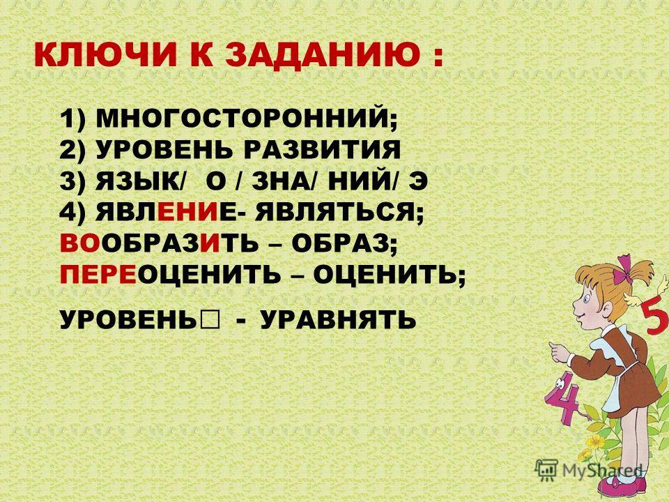 1) МНОГОСТОРОННИЙ; 2) УРОВЕНЬ РАЗВИТИЯ 3) ЯЗЫК/ О / ЗНА/ НИЙ/ Э 4) ЯВЛЕНИЕ- ЯВЛЯТЬСЯ; ВООБРАЗИТЬ – ОБРАЗ; ПЕРЕОЦЕНИТЬ – ОЦЕНИТЬ; УРОВЕНЬ - УРАВНЯТЬ КЛЮЧИ К ЗАДАНИЮ :