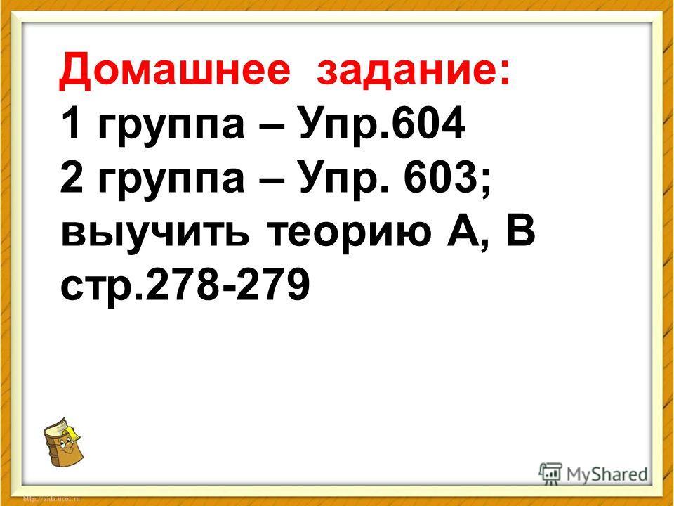Домашнее задание: 1 группа – Упр.604 2 группа – Упр. 603; выучить теорию А, В стр.278-279