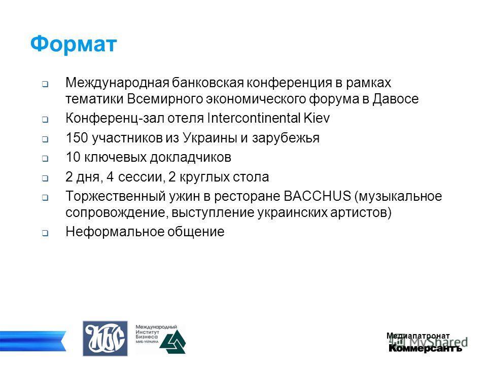 Медиапатронат Формат Международная банковская конференция в рамках тематики Всемирного экономического форума в Давосе Конференц-зал отеля Intercontinental Kiev 150 участников из Украины и зарубежья 10 ключевых докладчиков 2 дня, 4 сессии, 2 круглых с