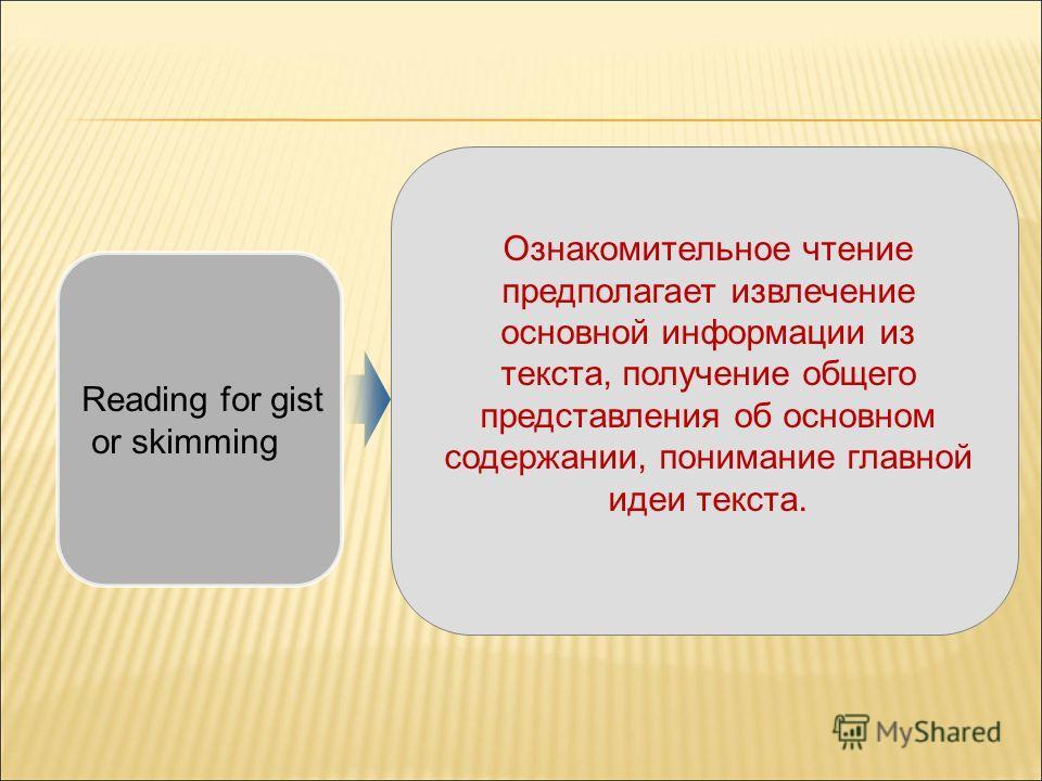Ознакомительное чтение предполагает извлечение основной информации из текста, получение общего представления об основном содержании, понимание главной идеи текста. Reading for gist or skimming