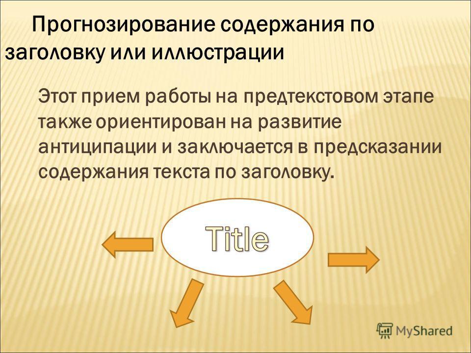 Этот прием работы на предтекстовом этапе также ориентирован на развитие антиципации и заключается в предсказании содержания текста по заголовку. Прогнозирование содержания по заголовку или иллюстрации