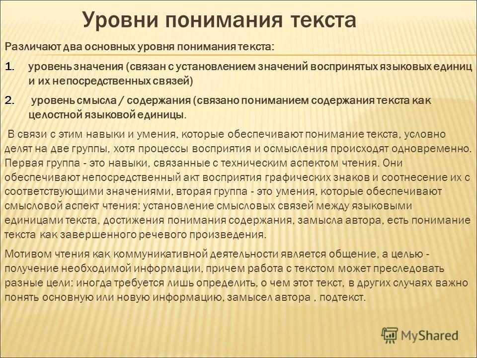 Уровни понимания текста Различают два основных уровня понимания текста: 1. уровень значения (связан с установлением значений воспринятых языковых единиц и их непосредственных связей) 2. уровень смысла / содержания (связано пониманием содержания текст
