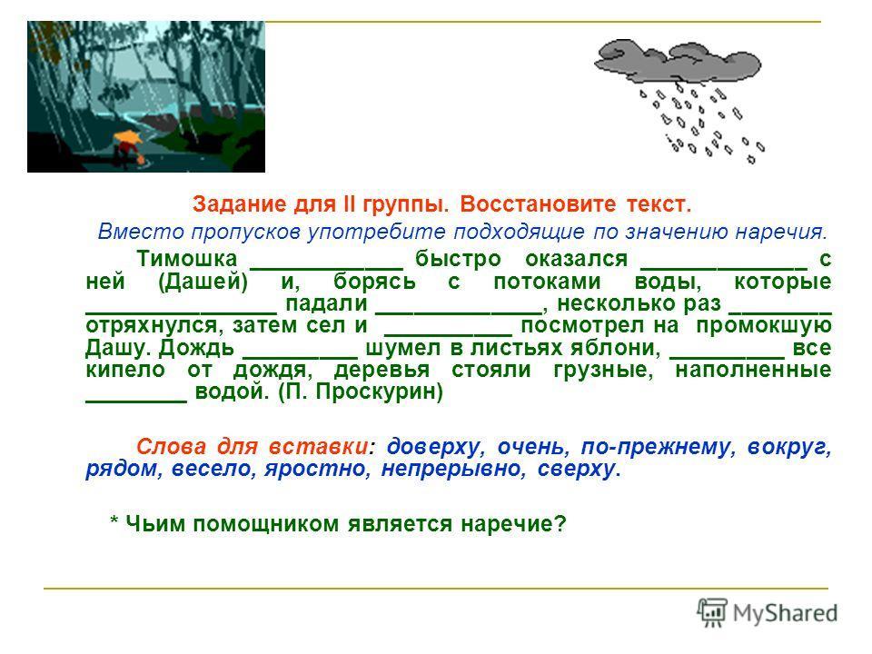 Задание для II группы. Восстановите текст. Вместо пропусков употребите подходящие по значению наречьия. Тимошка ____________ быстро оказался _____________ с ней (Дашей) и, борясь с потоками воды, которые _______________ падали _____________, нескольк