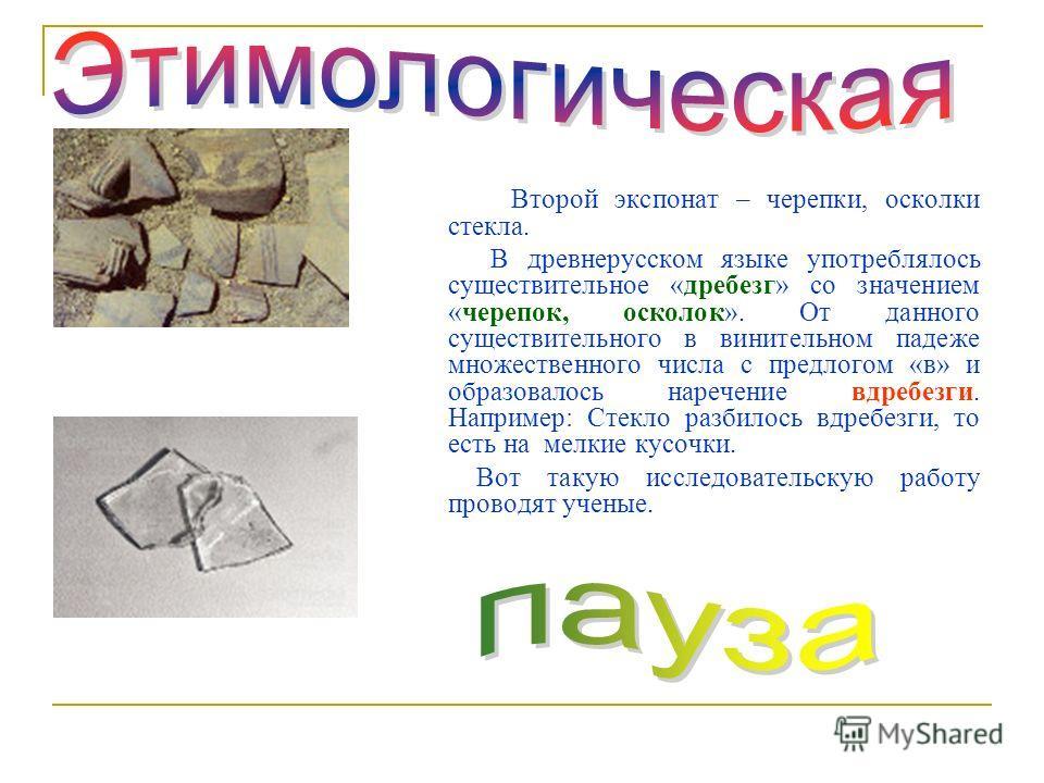 Второй экспонат – черепки, осколки стекла. В древнерусском языке употреблялось существительное «дребезг» со значением «черепок, осколок». От данного существительного в винительном падеже множественного числа с предлогом «в» и образовалось наречьение
