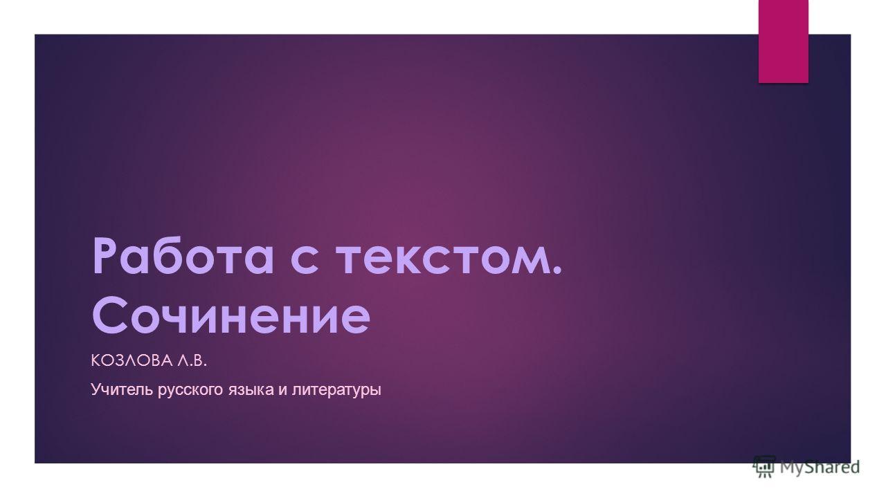 Работа с текстом. Сочинение КОЗЛОВА Л.В. Учитель русского языка и литературы