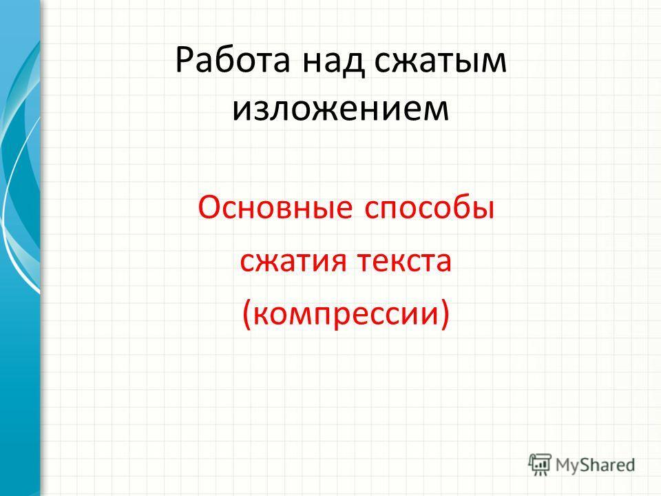 Работа над сжатым изложением Основные способы сжатия текста (компрессии)