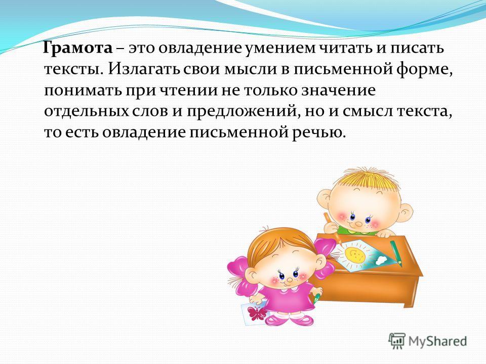 Грамота – это овладение умением читать и писать тексты. Излагать свои мысли в письменной форме, понимать при чтении не только значение отдельных слов и предложений, но и смысл текста, то есть овладение письменной речью.