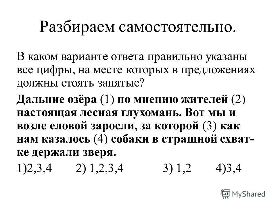 Разбираем самостоятельно. В каком варианте ответа правильно указаны все цифры, на месте которых в предложениях должны стоять запятые? Дальние озёра (1) по мнению жителей (2) настоящая лесная глухомань. Вот мы и возле еловой заросли, за которой (3) к