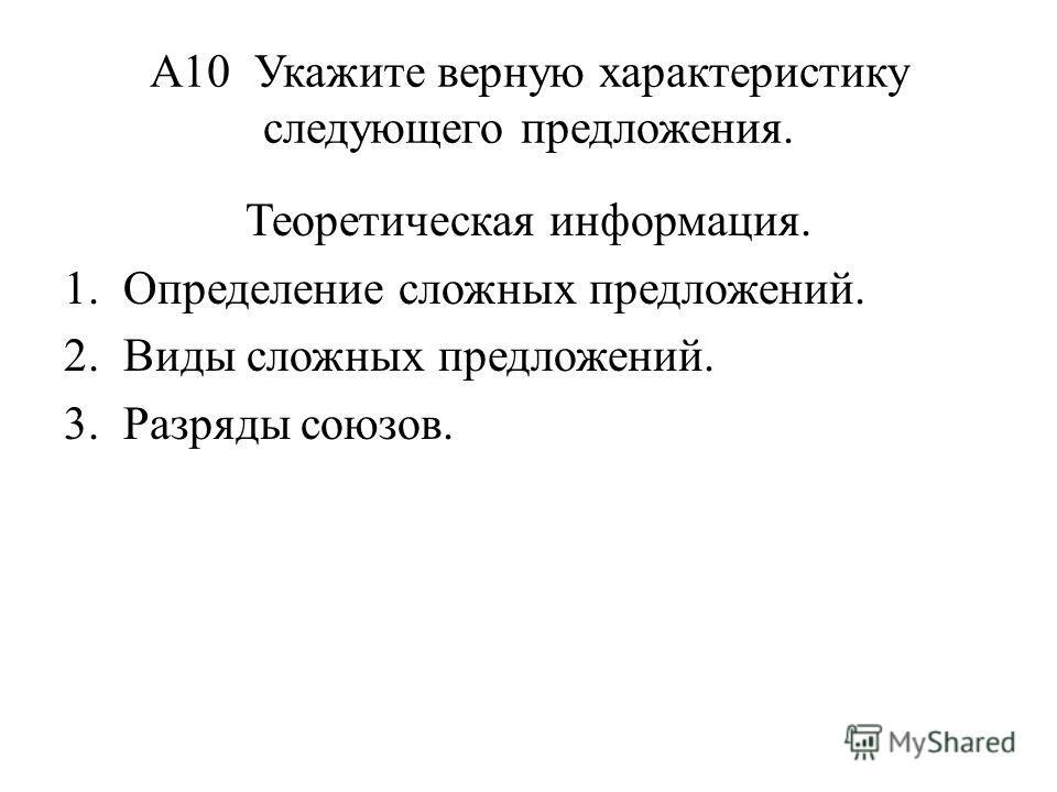 А10 Укажите верную характеристику следующего предложения. Теоретическая информация. 1. Определение сложных предложений. 2. Виды сложных предложений. 3. Разряды союзов.