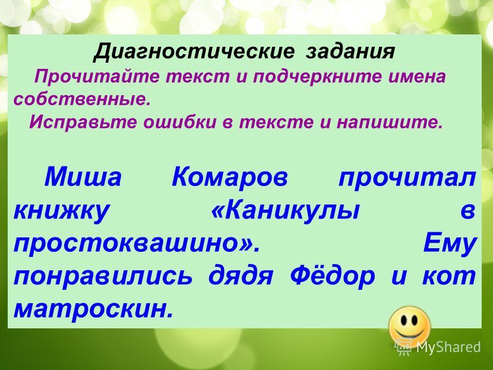 Диагностические задания Прочитайте текст и подчеркните имена собственные. Исправьте ошибки в тексте и напишите. Миша Комаров прочитал книжку «Каникулы в простоквашино». Ему понравились дядя Фёдор и кот матроскин.