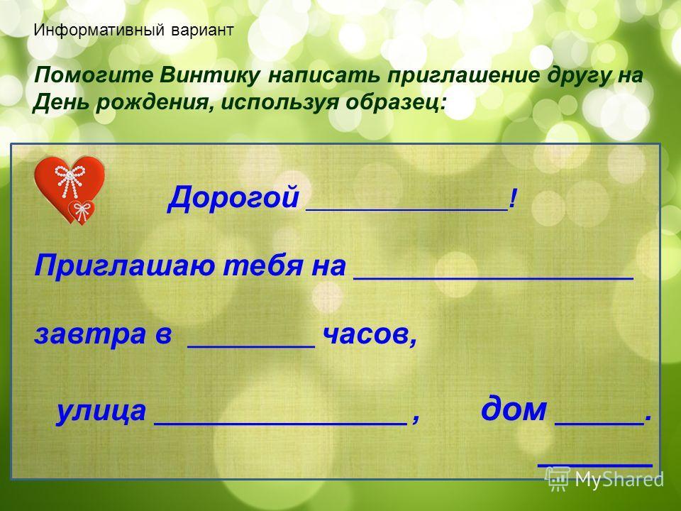 Помогите Винтику написать приглашение другу на День рождения, используя образец: Дорогой ___________________ ! Приглашаю тебя на ______________________ завтра в __________ часов, улица _________________, дом ______. ______ Информативный вариант