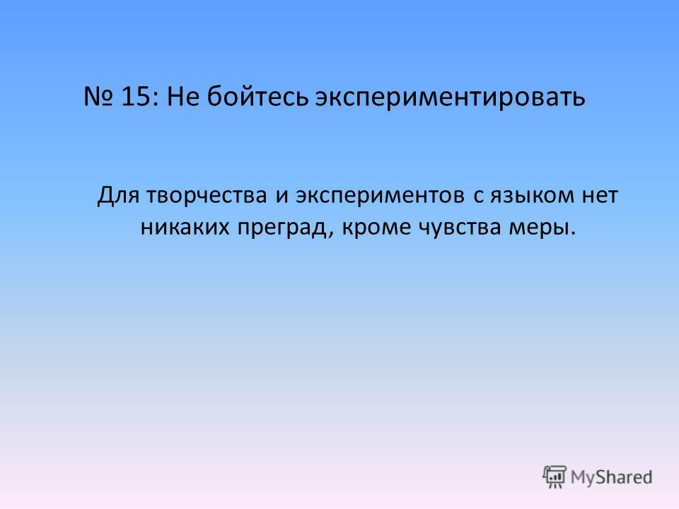 15: Не бойтесь экспериментировать Для творчества и экспериментов с языком нет никаких преград, кроме чувства меры.