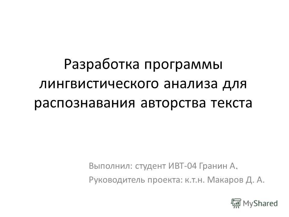 Разработка программы лингвистического анализа для распознавания авторства текста. Выполнил: студент ИВТ-04 Гранин А. Руководитель проекта: к.т.н. Макаров Д. А.