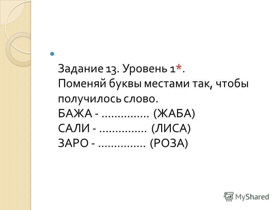 Задание 13. Уровень 1*. Поменяй буквы местами так, чтобы получилось слово. БАЖА -............... ( ЖАБА ) САЛИ -............... ( ЛИСА ) ЗАРО -............... ( РОЗА )