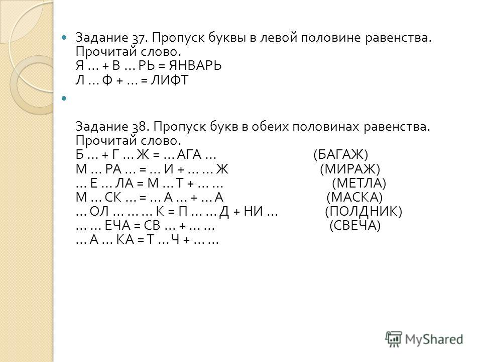 Задание 37. Пропуск буквы в левой половине равенства. Прочитай слово. Я... + В... РЬ = ЯНВАРЬ Л... Ф +... = ЛИФТ Задание 38. Пропуск букв в обеих половинах равенства. Прочитай слово. Б... + Г... Ж =... АГА... ( БАГАЖ ) М... РА... =... И +...... Ж ( М