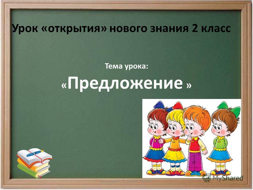 Урок «открытия» нового знания 2 класс Тема урока: « Предложение » Казацкая Л. В. МБОУ КСОШ