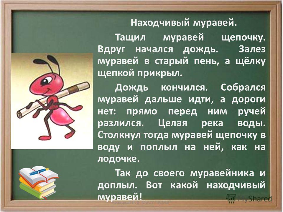 Находчивый муравей. Тащил муравей щепочку. Вдруг начался дождь. Залез муравей в старый пень, а щёлку щепкой прикрыл. Дождь кончился. Собрался муравей дальше идти, а дороги нет: прямо перед ним ручей разлился. Целая река воды. Столкнул тогда муравей щ