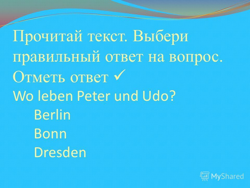 Прочитай текст. Выбери правильный ответ на вопрос. Отметь ответ Wo leben Peter und Udo? Berlin Bonn Dresden
