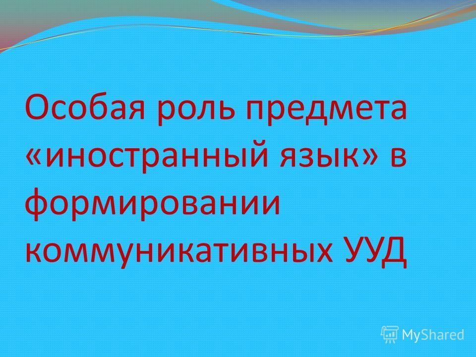 Особая роль предмета «иностранный язык» в формировании коммуникативных УУД