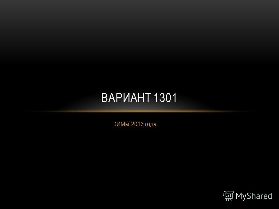 КИМы 2013 года ВАРИАНТ 1301