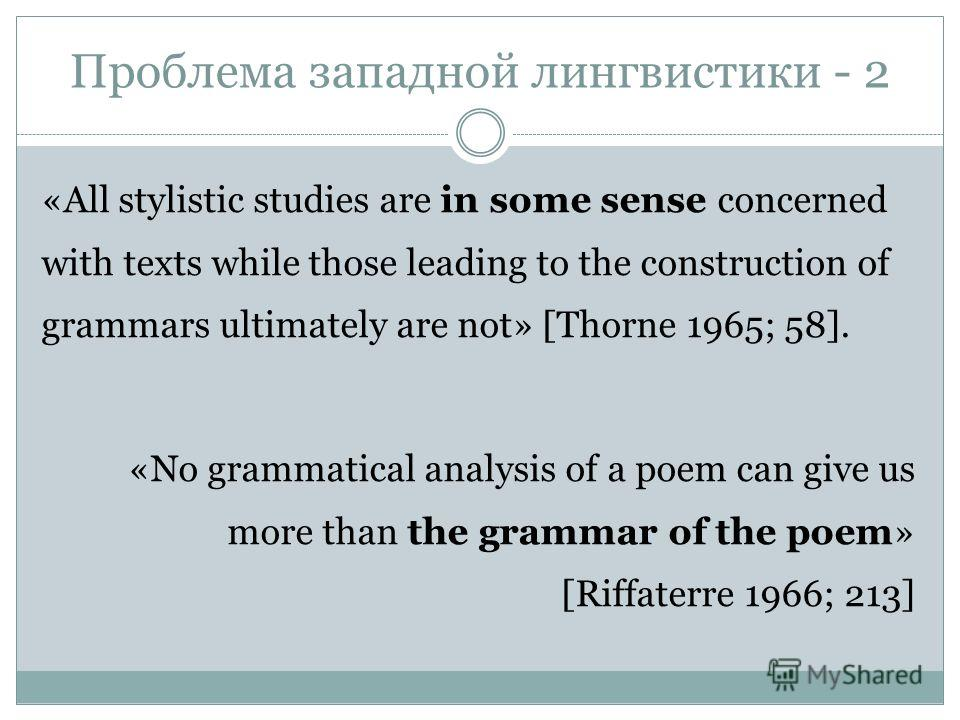 Проблема западной лингвистики - 2 «All stylistic studies are in some sense concerned with texts while those leading to the construction of grammars ultimately are not» [Thorne 1965; 58]. «No grammatical analysis of a poem can give us more than the gr