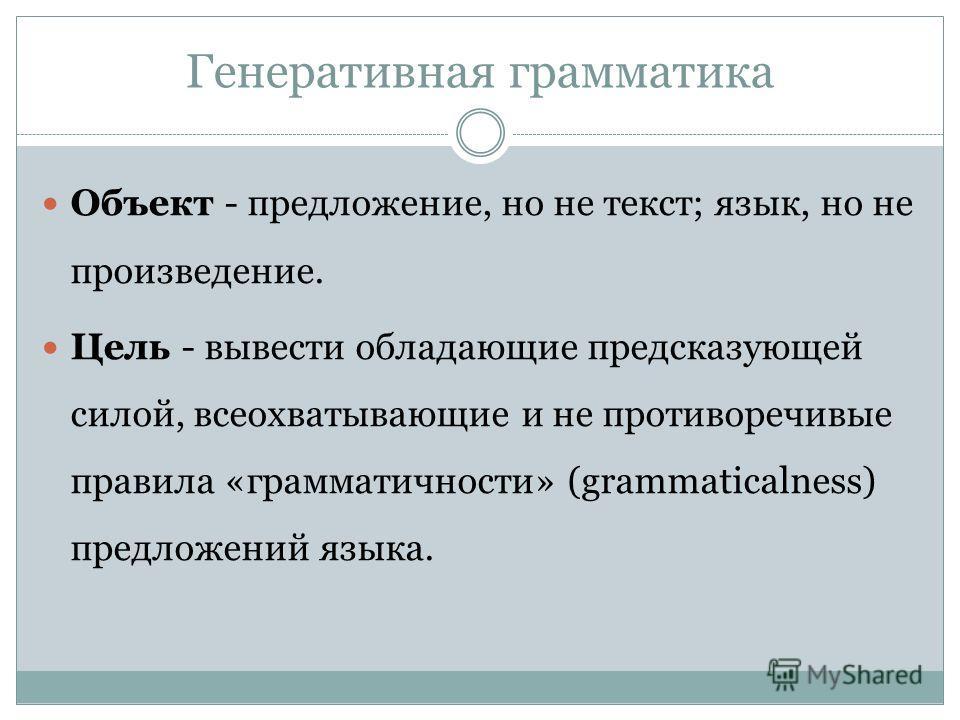 Генеративная грамматика Объект - предложение, но не текст; язык, но не произведение. Цель - вывести обладающие предсказующей силой, всеохватывающие и не противоречивые правила «грамматичности» (grammaticalness) предложений языка.