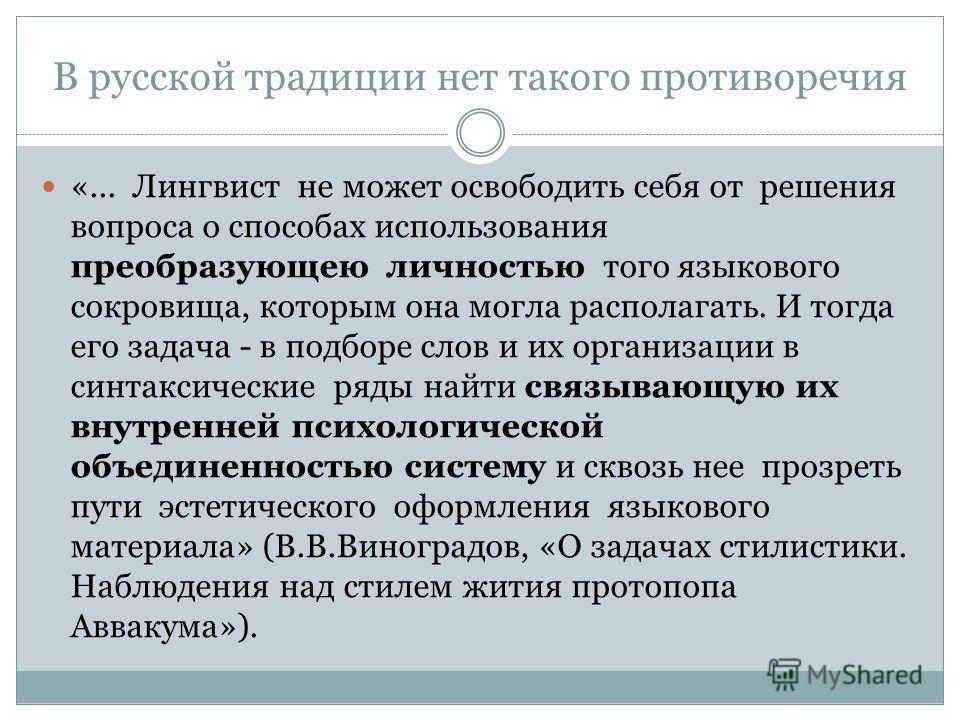 В русской традиции нет такого противоречия «... Лингвист не может освободить себя от решения вопроса о способах использования преобразующею личностью того языкового сокровища, которым она могла располагать. И тогда его задача - в подборе слов и их ор