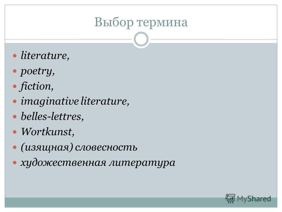 Выбор термина literature, poetry, fiction, imaginative literature, belles-lettres, Wortkunst, (изящная) словесность художественная литература