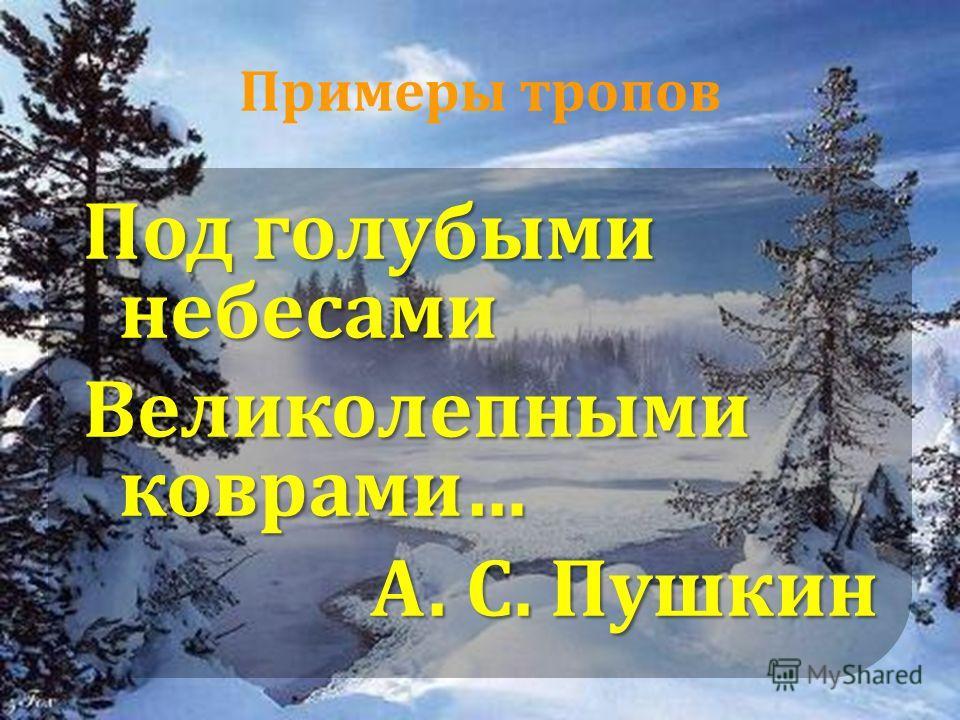 Примеры тропов Под голубыми небесами Великолепными коврами… А. С. Пушкин