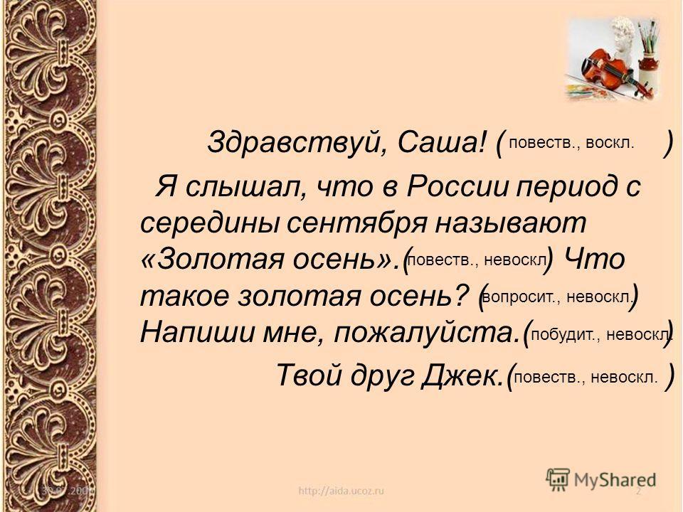 Здравствуй, Саша! ( ) Я слышал, что в России период с середины сентября называют «Золотая осень».( ) Что такое золотая осень? ( ) Напиши мне, пожалуйста.( ) Твой друг Джек.( ) повести., воскл. повести., невоскл. вопросит., невоскл. побудит., невоскл.