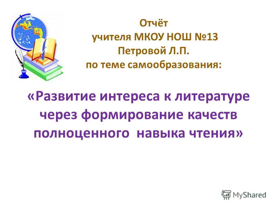 «Развитие интереса к литературе через формирование качеств полноценного навыка чтения» Отчёт учителя МКОУ НОШ 13 Петровой Л.П. по теме самообразования: