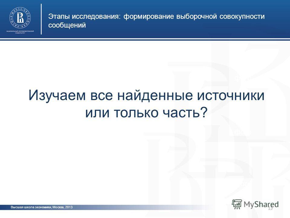 Высшая школа экономики, Москва, 2013 Этапы исследования: формирование выборочной совокупности сообщений фото Изучаем все найденные источники или только часть? 13