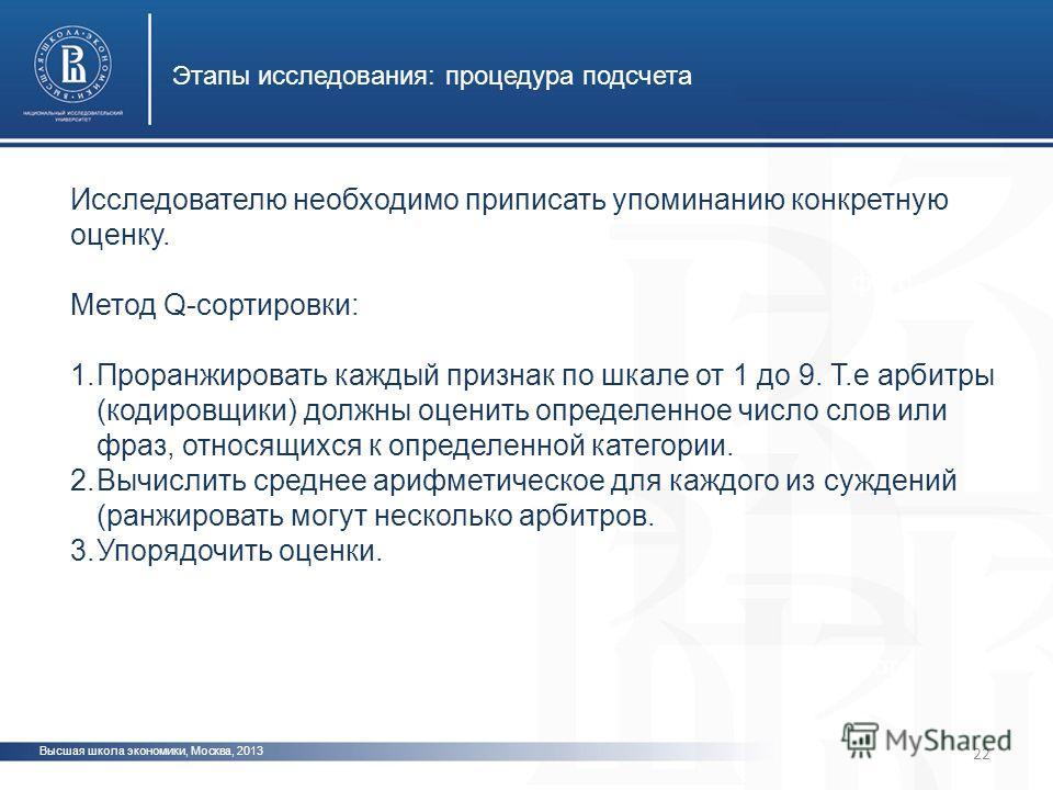 Высшая школа экономики, Москва, 2013 Этапы исследования: процедура подсчета фото Исследователю необходимо приписать упоминанию конкретную оценку. Метод Q-сортировки: 1. Проранжировать каждый признак по шкале от 1 до 9. Т.е арбитры (кодировщики) должн