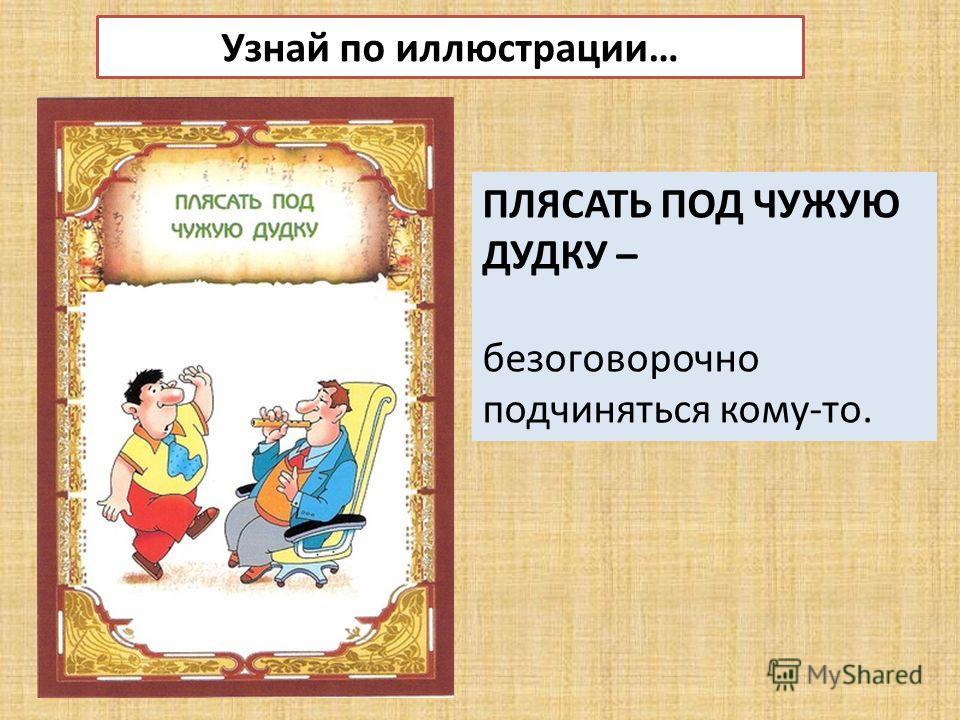 Узнай по иллюстрации… ПЛЯСАТЬ ПОД ЧУЖУЮ ДУДКУ – безоговорочно подчиняться кому-то.