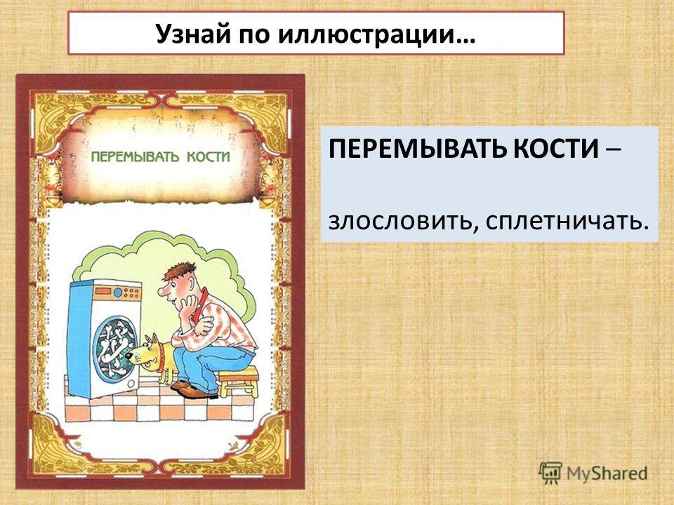 Узнай по иллюстрации… ПЕРЕМЫВАТЬ КОСТИ – злословить, сплетничать.